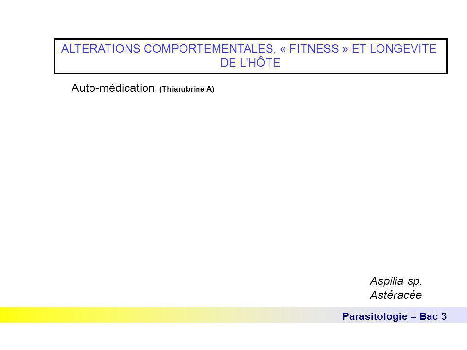 Parasitologie – Bac 3 ALTERATIONS COMPORTEMENTALES, « FITNESS » ET LONGEVITE DE L'HÔTE Auto-médication (Thiarubrine A) Aspilia sp. Astéracée