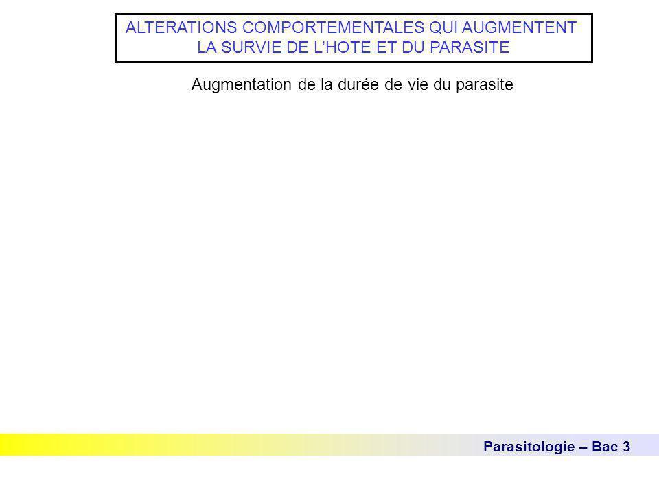 Parasitologie – Bac 3 ALTERATIONS COMPORTEMENTALES QUI AUGMENTENT LA SURVIE DE L'HOTE ET DU PARASITE Augmentation de la durée de vie du parasite