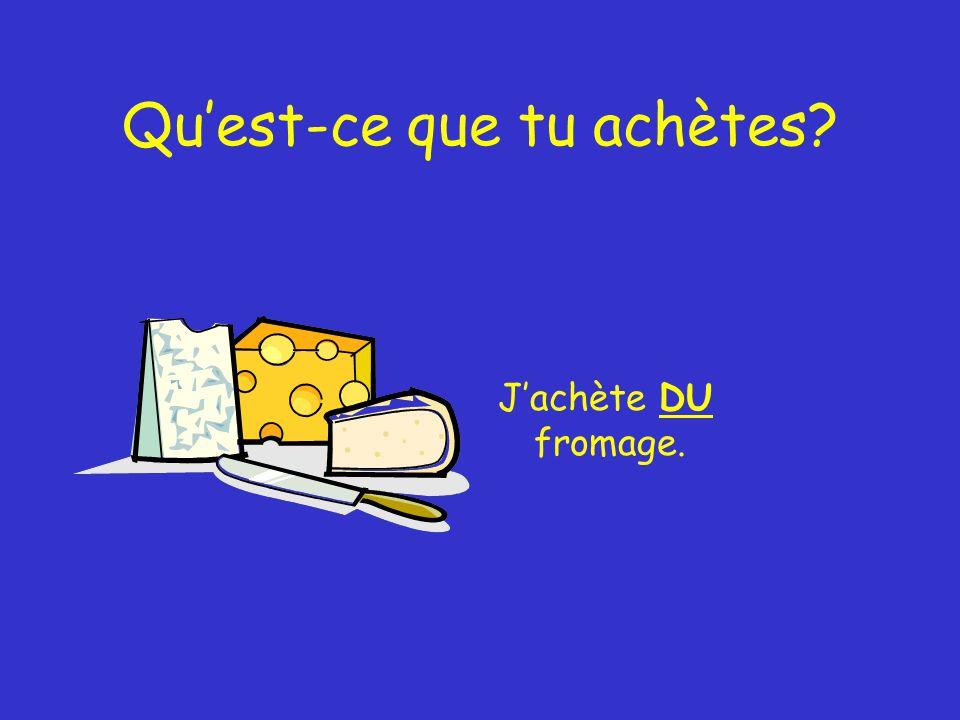 Qu'est-ce que tu achètes J'achète DU fromage.
