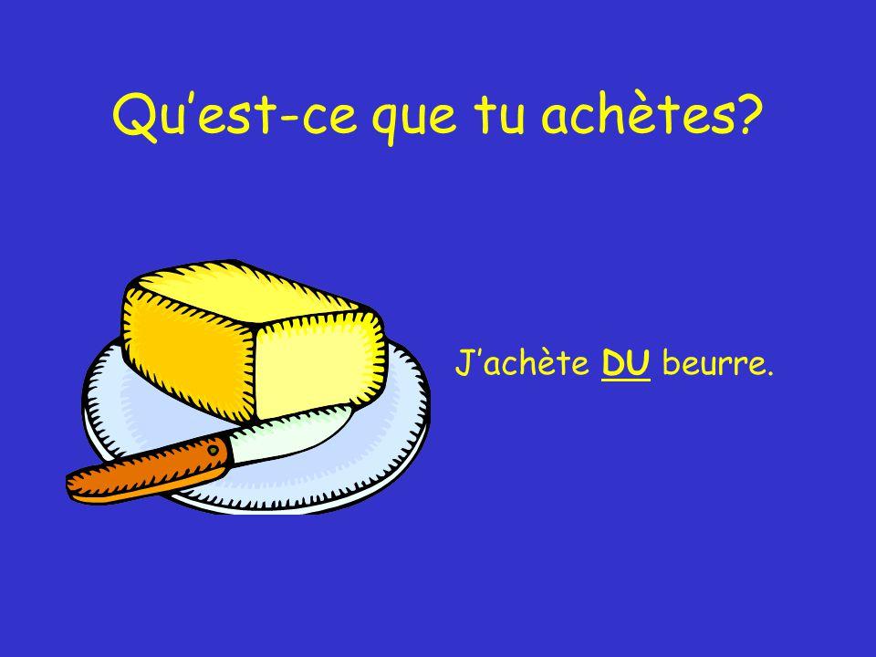 Qu'est-ce que tu achètes J'achète DU beurre.