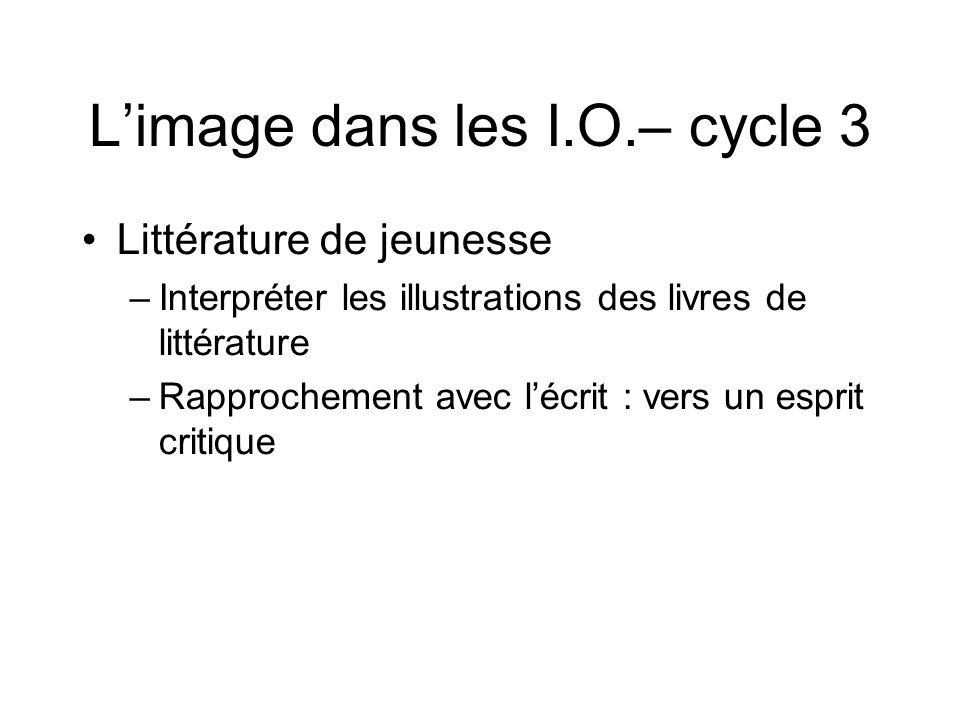 L'image dans les I.O.– cycle 3 Littérature de jeunesse –Interpréter les illustrations des livres de littérature –Rapprochement avec l'écrit : vers un