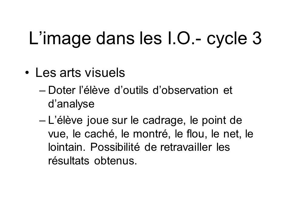 L'image dans les I.O.- cycle 3 Les arts visuels –Doter l'élève d'outils d'observation et d'analyse –L'élève joue sur le cadrage, le point de vue, le c