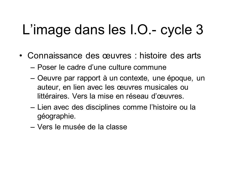 L'image dans les I.O.- cycle 3 Connaissance des œuvres : histoire des arts –Poser le cadre d'une culture commune –Oeuvre par rapport à un contexte, un