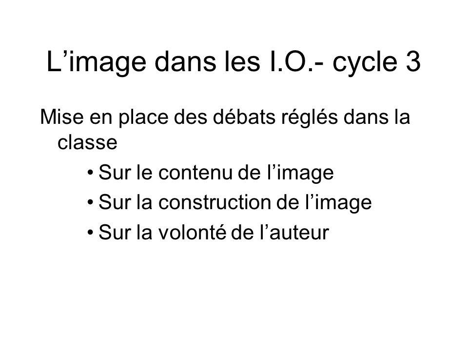 L'image dans les I.O.- cycle 3 Mise en place des débats réglés dans la classe Sur le contenu de l'image Sur la construction de l'image Sur la volonté