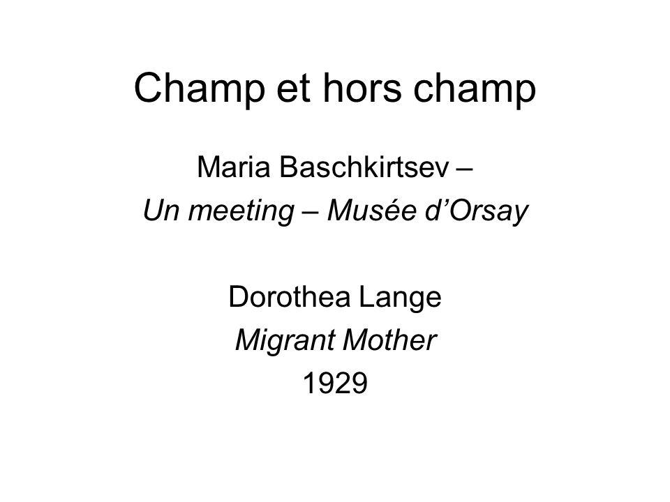 Champ et hors champ Maria Baschkirtsev – Un meeting – Musée d'Orsay Dorothea Lange Migrant Mother 1929