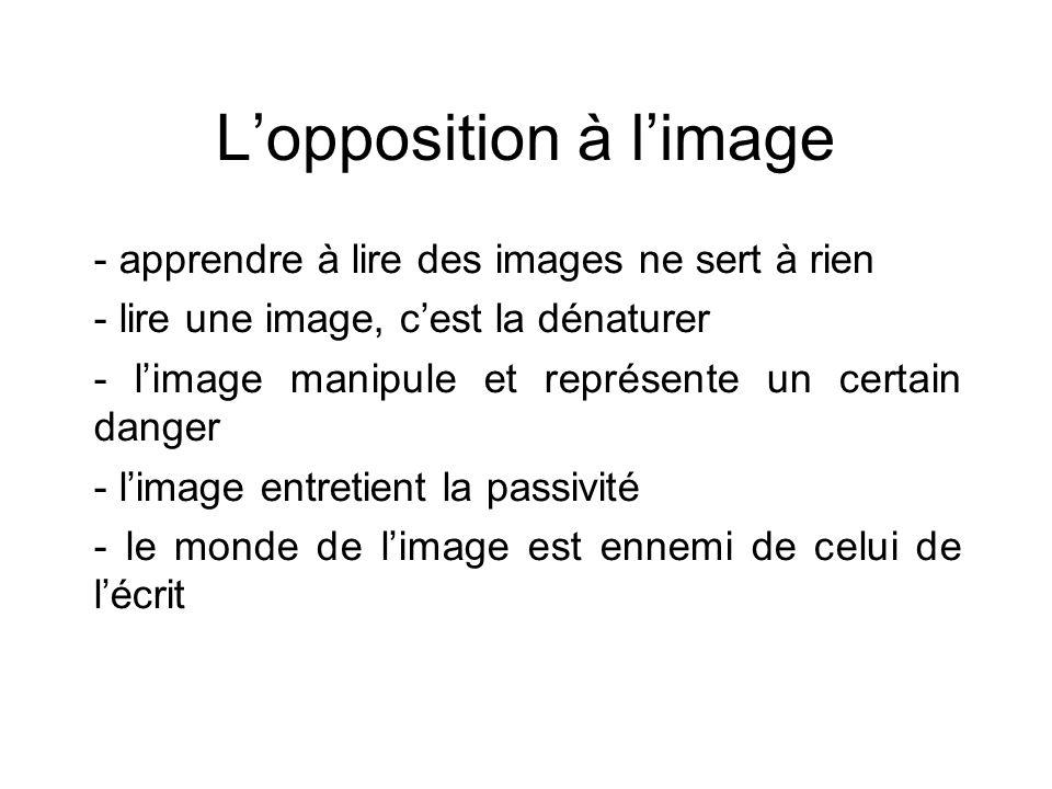 L'opposition à l'image - apprendre à lire des images ne sert à rien - lire une image, c'est la dénaturer - l'image manipule et représente un certain d