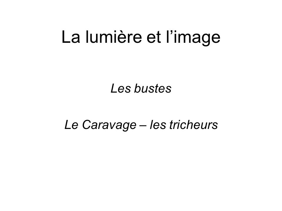 La lumière et l'image Les bustes Le Caravage – les tricheurs