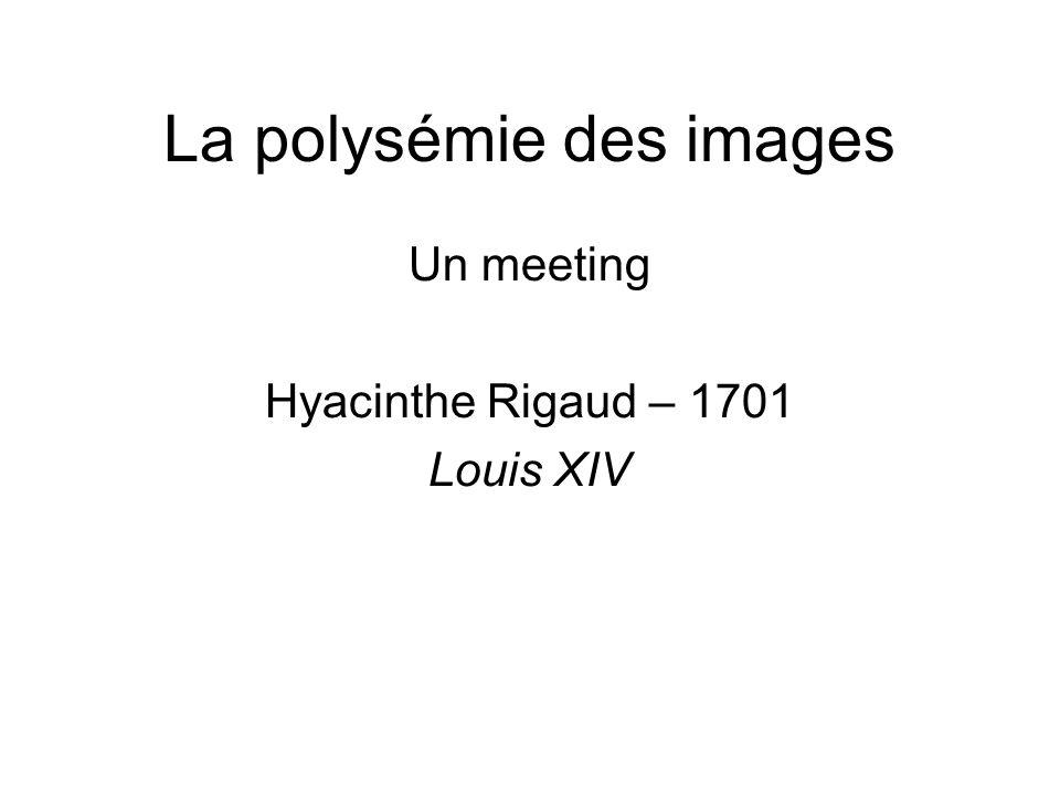 La polysémie des images Un meeting Hyacinthe Rigaud – 1701 Louis XIV