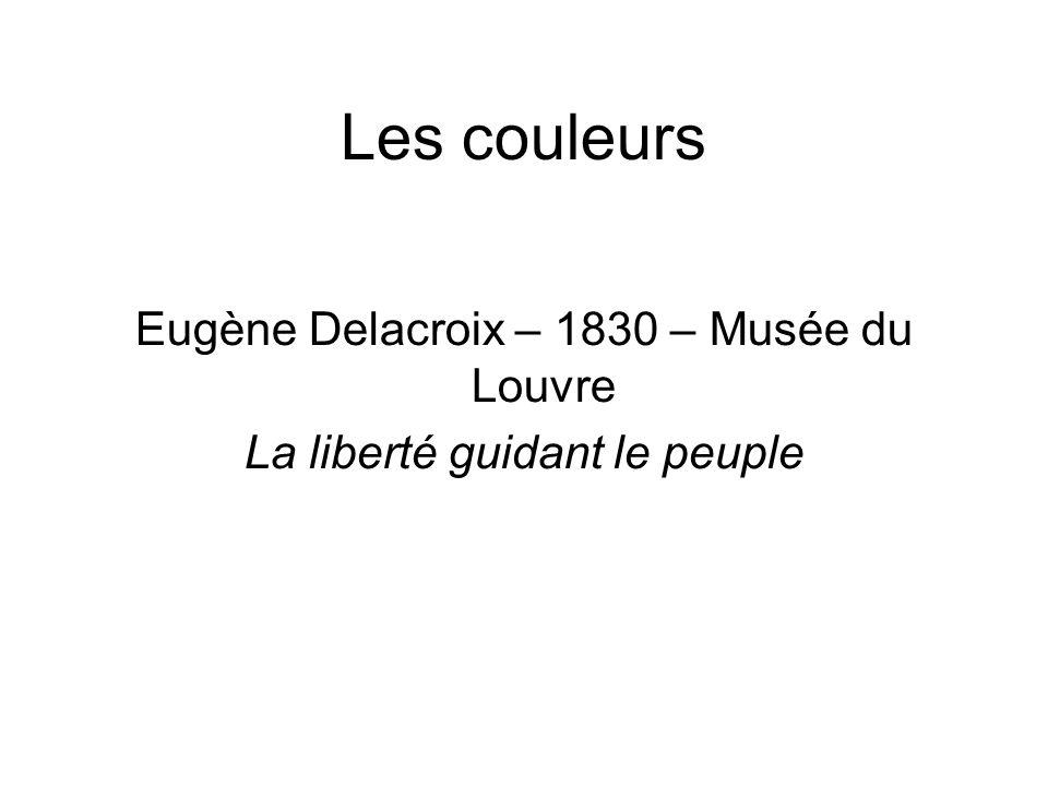 Les couleurs Eugène Delacroix – 1830 – Musée du Louvre La liberté guidant le peuple