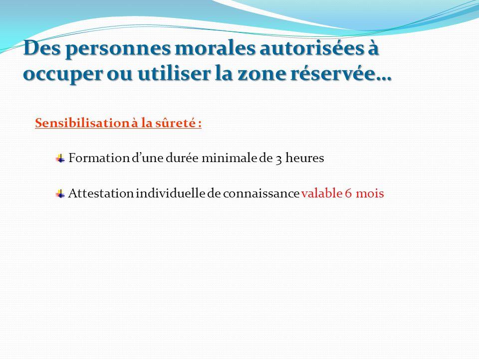Des personnes morales autorisées à occuper ou utiliser la zone réservée… Sensibilisation à la sûreté : Formation d'une durée minimale de 3 heures Atte