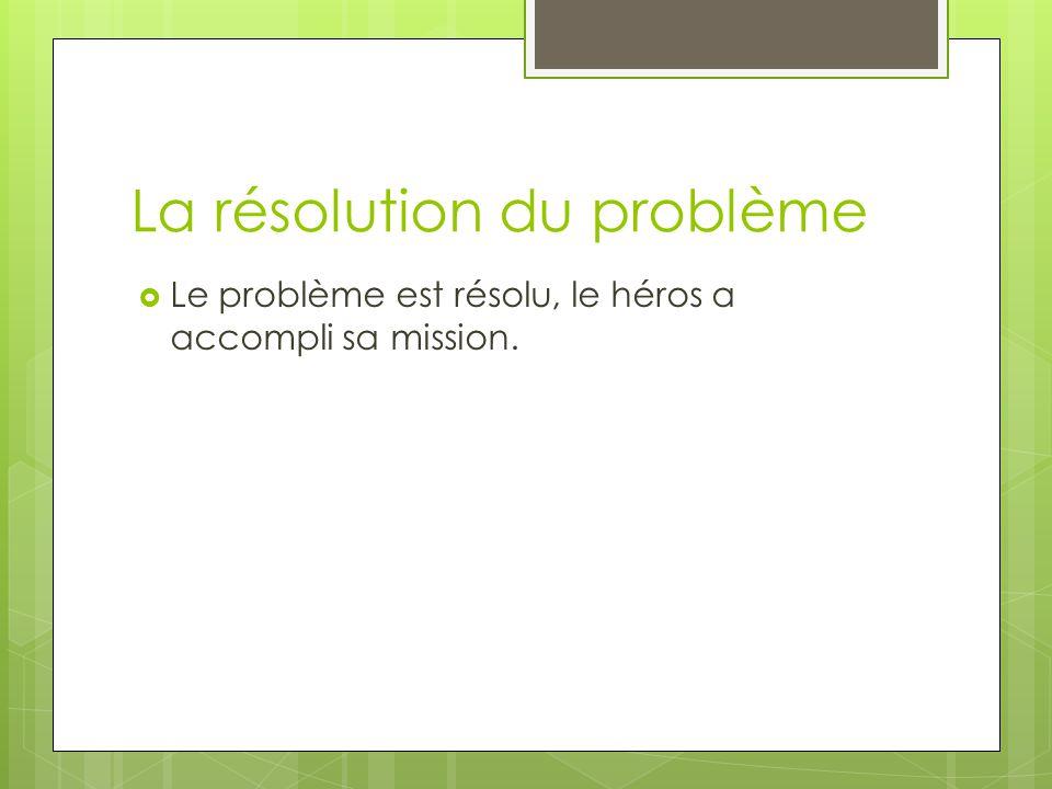 La résolution du problème  Le problème est résolu, le héros a accompli sa mission.
