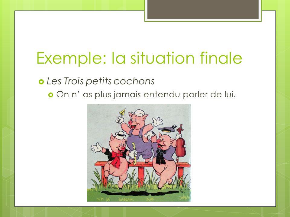 Exemple: la situation finale  Les Trois petits cochons  On n' as plus jamais entendu parler de lui.