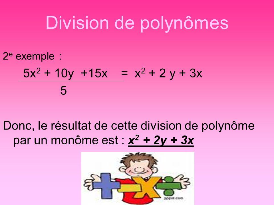 Division de polynômes 2 e exemple : 5x 2 + 10y +15x = x 2 + 2 y + 3x 5 Donc, le résultat de cette division de polynôme par un monôme est : x 2 + 2y +
