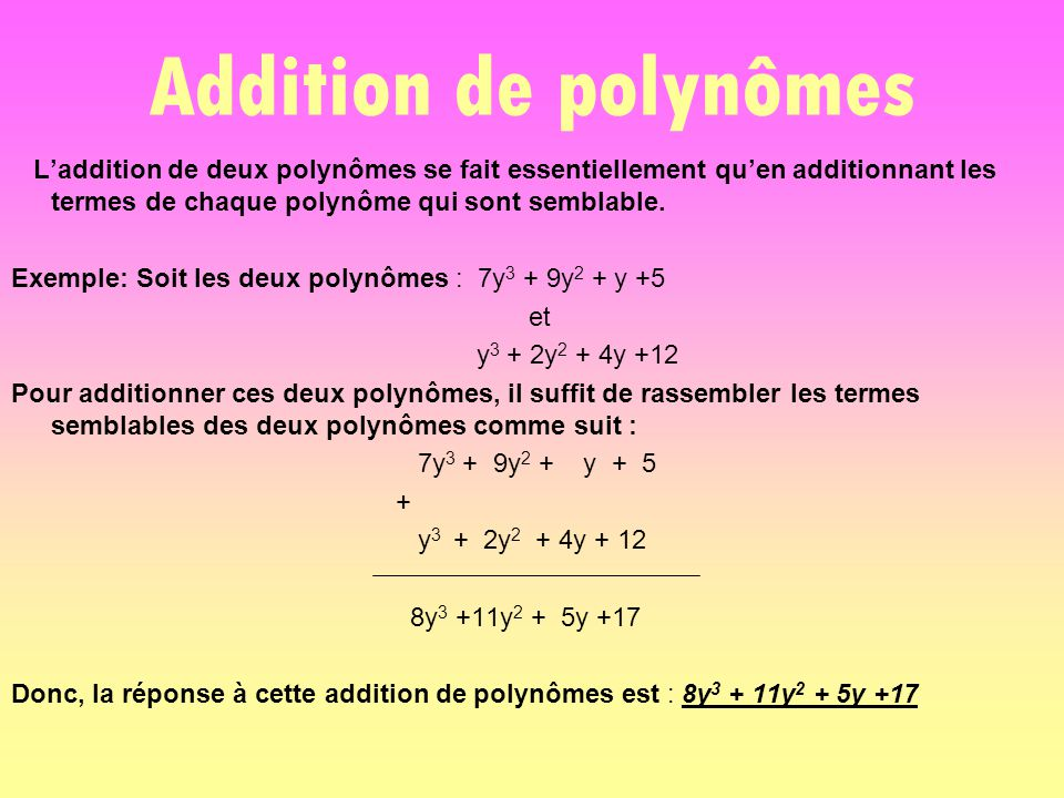 Addition de polynômes L'addition de deux polynômes se fait essentiellement qu'en additionnant les termes de chaque polynôme qui sont semblable. Exempl