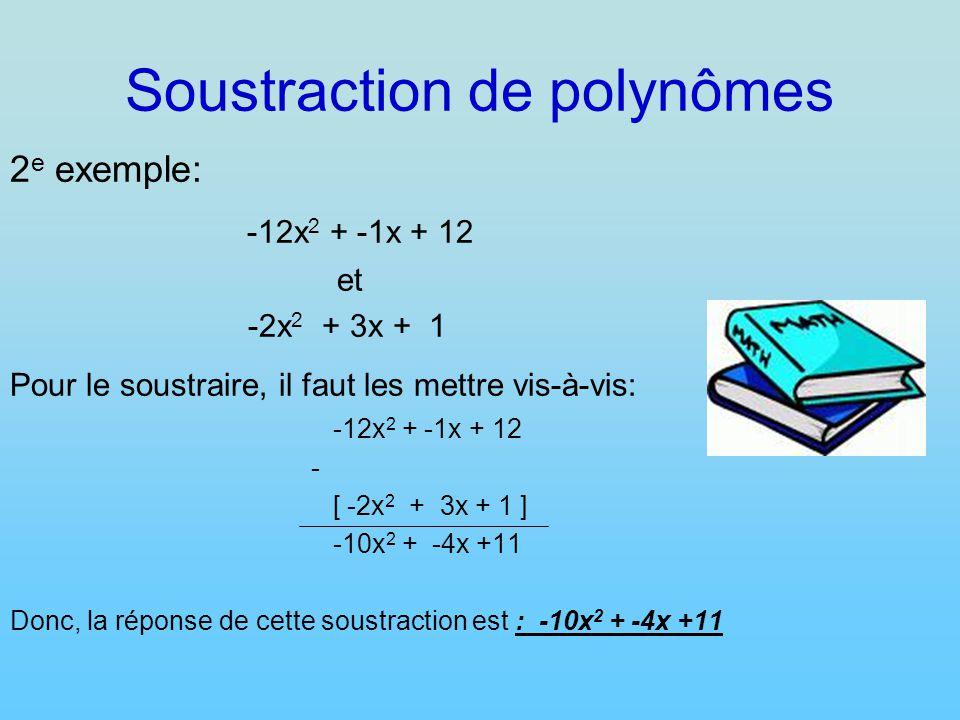 Soustraction de polynômes 2 e exemple: -12x 2 + -1x + 12 et -2x 2 + 3x + 1 Pour le soustraire, il faut les mettre vis-à-vis: -12x 2 + -1x + 12 - [ -2x