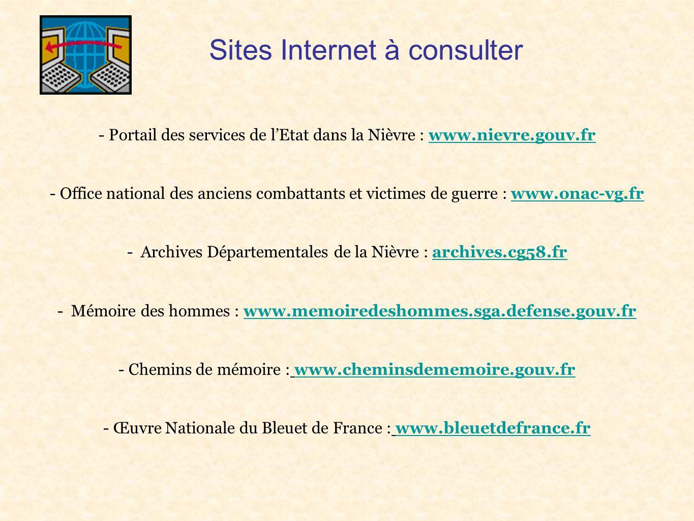 Sites Internet à consulter - Portail des services de l'Etat dans la Nièvre : www.nievre.gouv.frwww.nievre.gouv.fr - Office national des anciens combattants et victimes de guerre : www.onac-vg.frwww.onac-vg.fr - Archives Départementales de la Nièvre : archives.cg58.frarchives.cg58.fr - Mémoire des hommes : www.memoiredeshommes.sga.defense.gouv.frwww.memoiredeshommes.sga.defense.gouv.fr - Chemins de mémoire : www.cheminsdememoire.gouv.frwww.cheminsdememoire.gouv.fr - Œuvre Nationale du Bleuet de France : www.bleuetdefrance.frwww.bleuetdefrance.fr