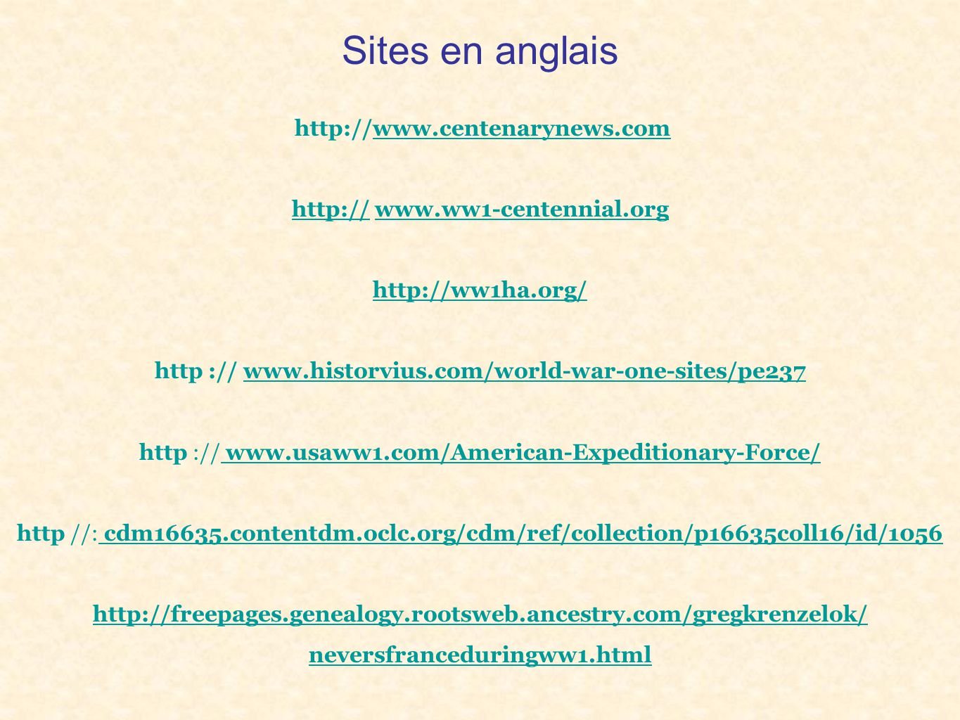 Sites en anglais http://www.centenarynews.comwww.centenarynews.com http:// www.ww1-centennial.orgwww.ww1-centennial.org http://ww1ha.org/ http :// www.historvius.com/world-war-one-sites/pe237www.historvius.com/world-war-one-sites/pe237 http :// www.usaww1.com/American-Expeditionary-Force/www.usaww1.com/American-Expeditionary-Force/ http //: cdm16635.contentdm.oclc.org/cdm/ref/collection/p16635coll16/id/1056cdm16635.contentdm.oclc.org/cdm/ref/collection/p16635coll16/id/1056 http://freepages.genealogy.rootsweb.ancestry.com/gregkrenzelok/ neversfranceduringww1.neversfranceduringww1.html