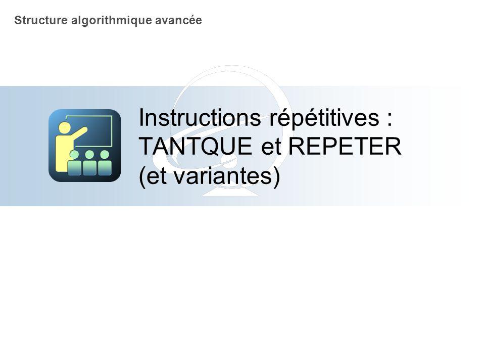 Instructions répétitives : TANTQUE et REPETER (et variantes) Structure algorithmique avancée