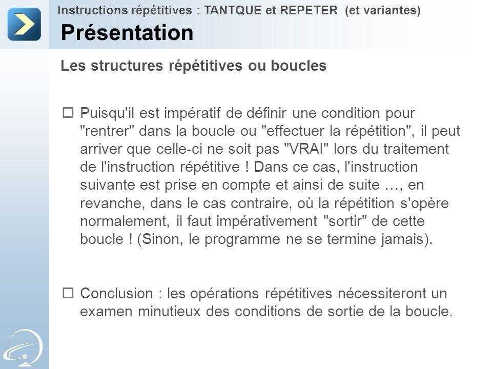 Les structures répétitives ou boucles Présentation Instructions répétitives : TANTQUE et REPETER (et variantes)  Puisqu'il est impératif de définir u