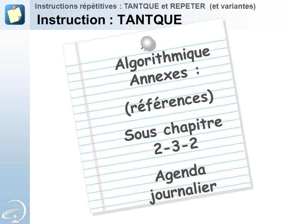 Algorithmique Annexes : (références) Sous chapitre 2-3-2 Agenda journalier Instructions répétitives : TANTQUE et REPETER (et variantes) Instruction :