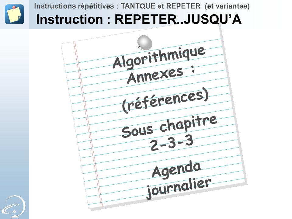 Algorithmique Annexes : (références) Sous chapitre 2-3-3 Agenda journalier Instructions répétitives : TANTQUE et REPETER (et variantes) Instruction :