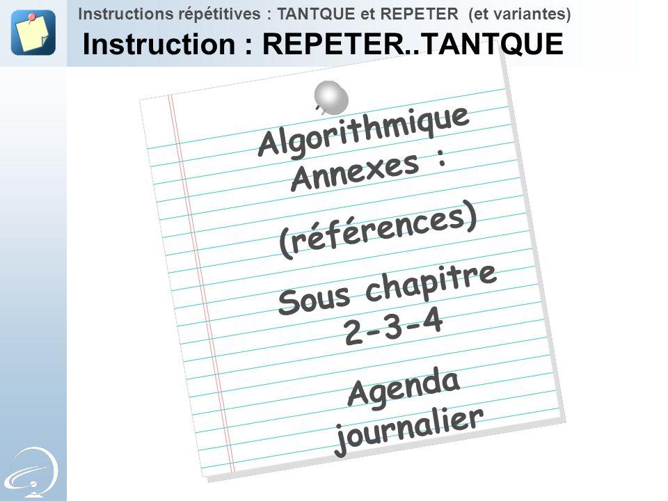 Algorithmique Annexes : (références) Sous chapitre 2-3-4 Agenda journalier Instructions répétitives : TANTQUE et REPETER (et variantes) Instruction :