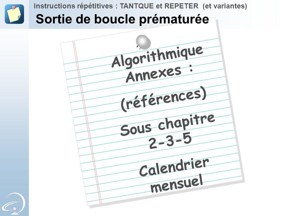 Algorithmique Annexes : (références) Sous chapitre 2-3-5 Calendrier mensuel Instructions répétitives : TANTQUE et REPETER (et variantes) Sortie de bou