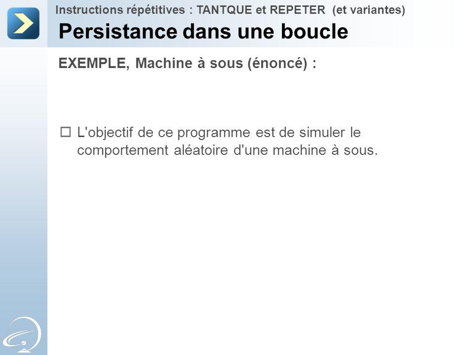 EXEMPLE, Machine à sous (énoncé) : Persistance dans une boucle Instructions répétitives : TANTQUE et REPETER (et variantes)  L'objectif de ce program