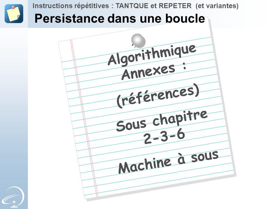 Algorithmique Annexes : (références) Sous chapitre 2-3-6 Machine à sous Instructions répétitives : TANTQUE et REPETER (et variantes) Persistance dans