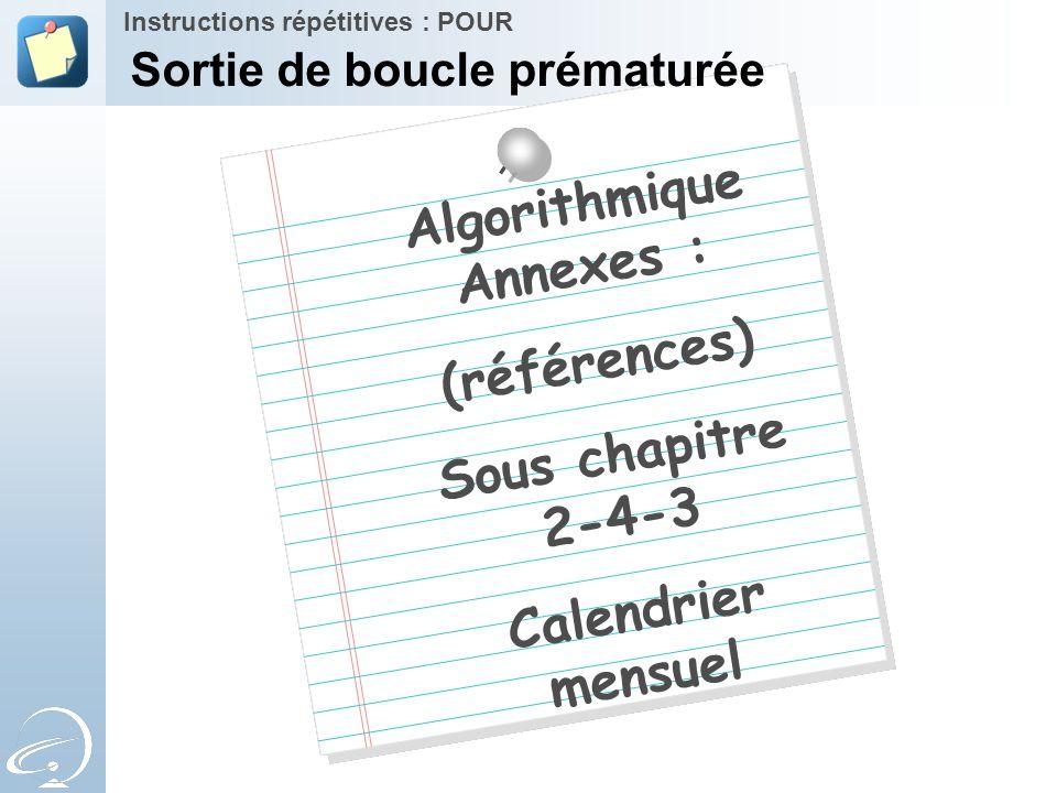 Algorithmique Annexes : (références) Sous chapitre 2-4-3 Calendrier mensuel Instructions répétitives : POUR Sortie de boucle prématurée