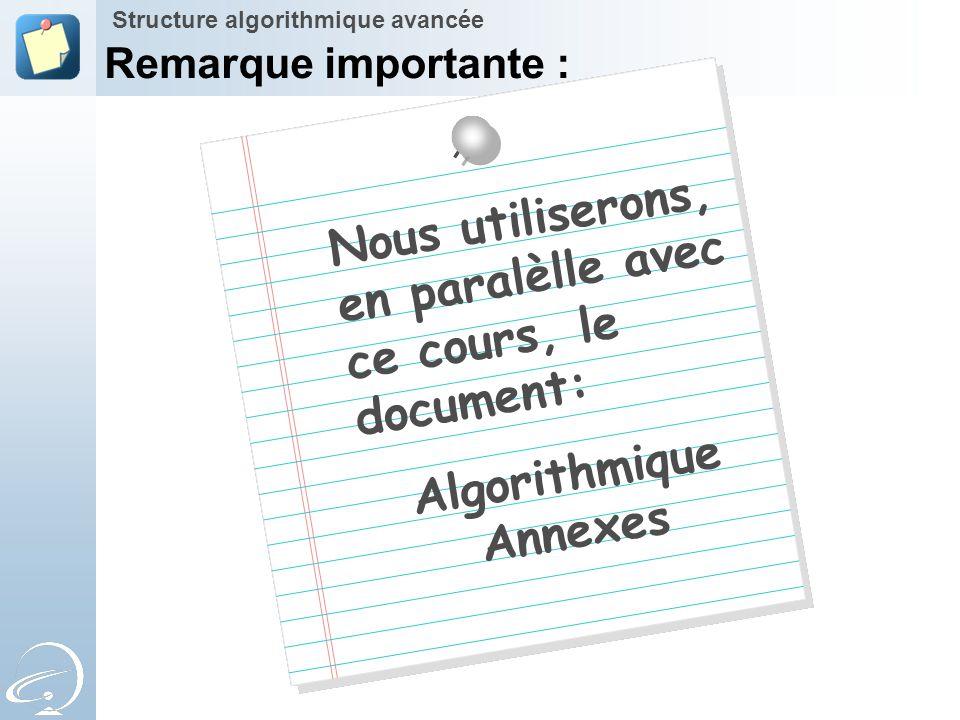 Nous utiliserons, en paralèlle avec ce cours, le document: Algorithmique Annexes Structure algorithmique avancée Remarque importante :