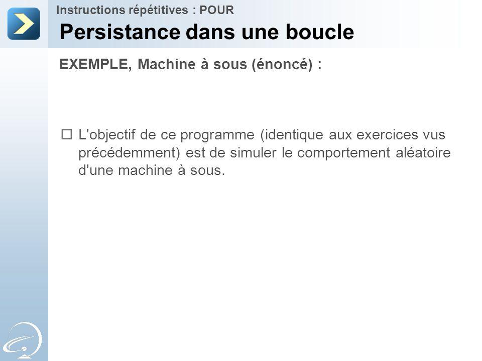 EXEMPLE, Machine à sous (énoncé) : Persistance dans une boucle Instructions répétitives : POUR  L'objectif de ce programme (identique aux exercices v