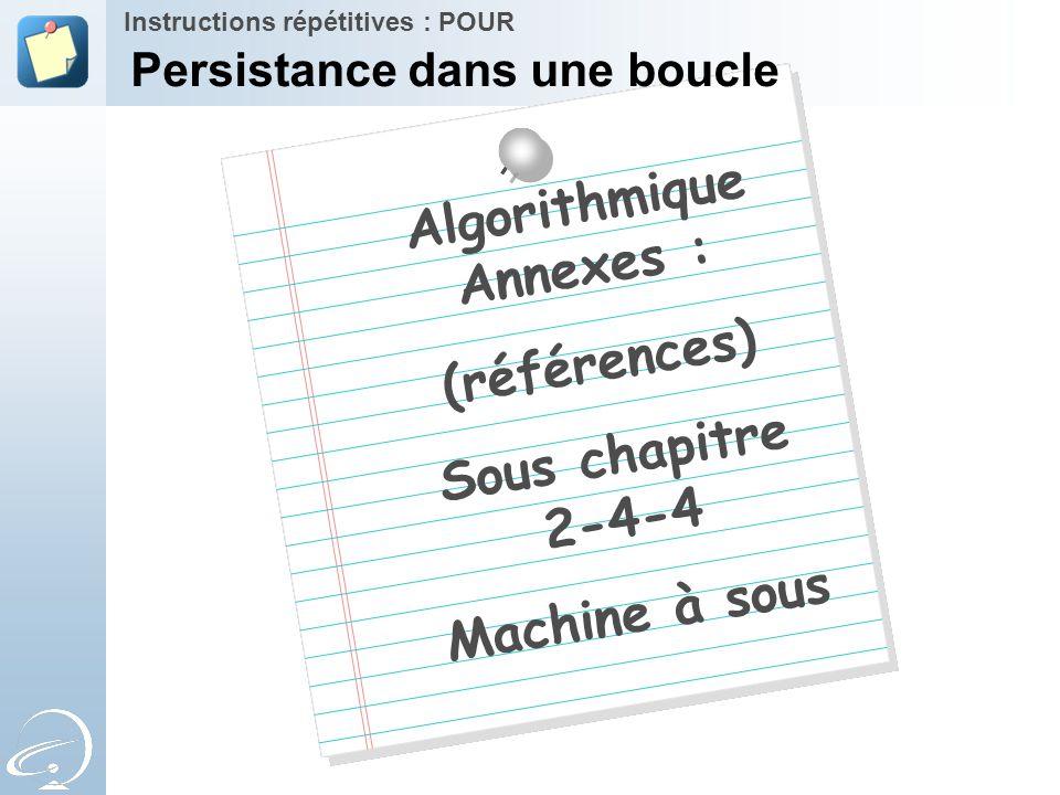 Algorithmique Annexes : (références) Sous chapitre 2-4-4 Machine à sous Instructions répétitives : POUR Persistance dans une boucle