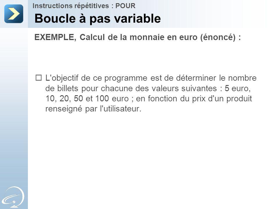 EXEMPLE, Calcul de la monnaie en euro (énoncé) : Boucle à pas variable Instructions répétitives : POUR  L'objectif de ce programme est de déterminer
