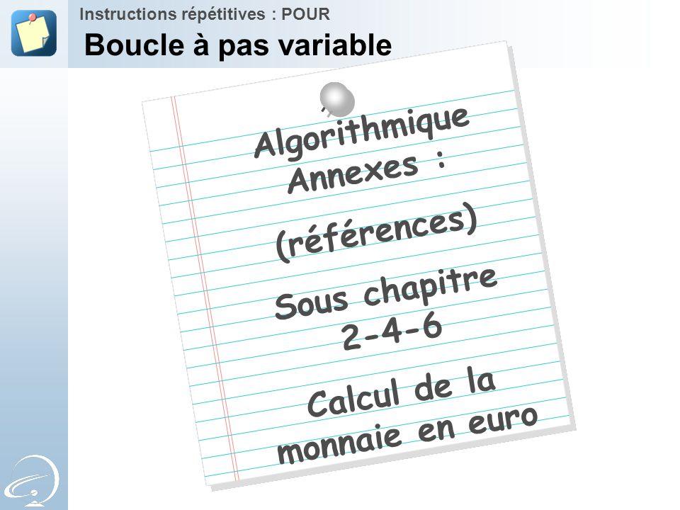 Algorithmique Annexes : (références) Sous chapitre 2-4-6 Calcul de la monnaie en euro Instructions répétitives : POUR Boucle à pas variable