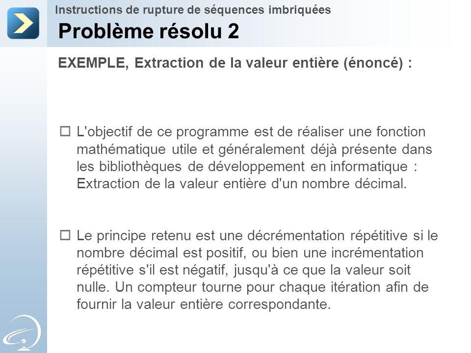 EXEMPLE, Extraction de la valeur entière (énoncé) : Problème résolu 2 Instructions de rupture de séquences imbriquées  L'objectif de ce programme est