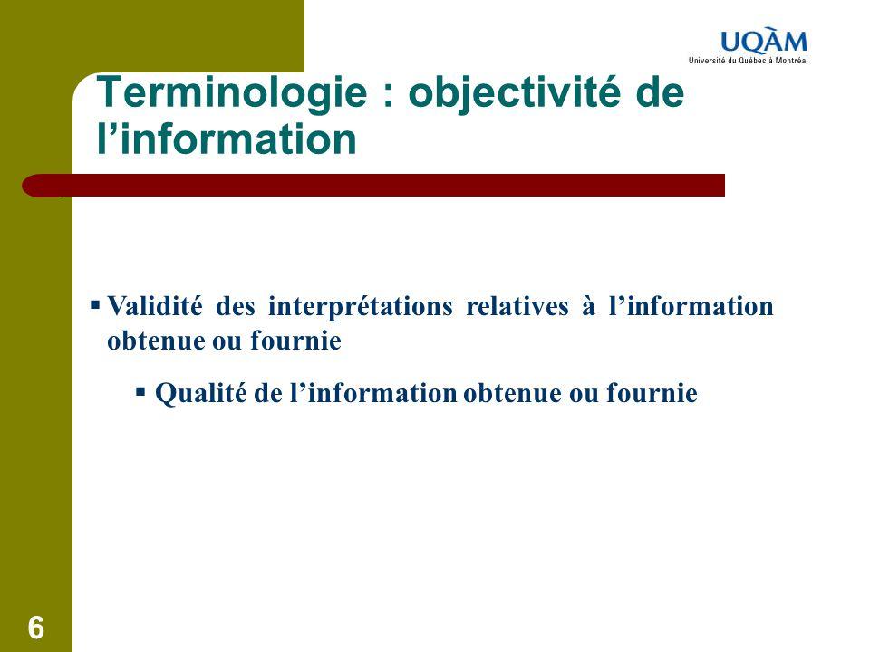 6 Terminologie : objectivité de l'information  Validité des interprétations relatives à l'information obtenue ou fournie  Qualité de l'information o