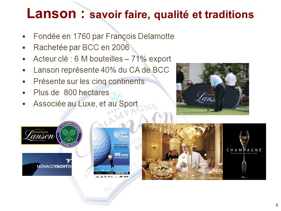 6 Lanson : savoir faire, qualité et traditions  Fondée en 1760 par François Delamotte  Rachetée par BCC en 2006  Acteur clé : 6 M bouteilles – 71%