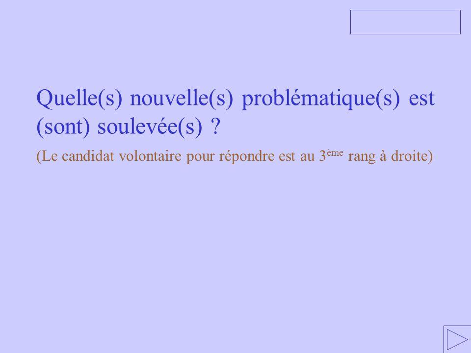 Quelle(s) nouvelle(s) problématique(s) est (sont) soulevée(s) ? (Le candidat volontaire pour répondre est au 3 ème rang à droite)