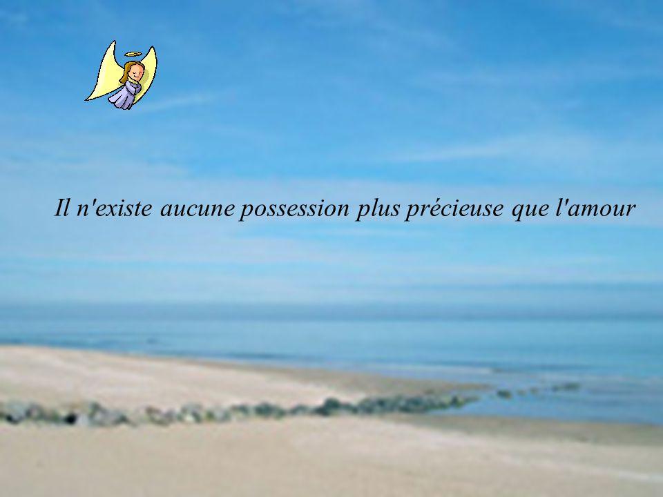 Il n'existe aucune possession plus précieuse que l'amour
