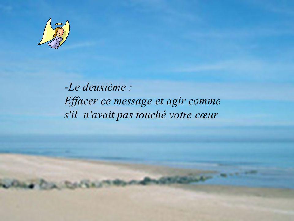 -Le deuxième : Effacer ce message et agir comme s'il n'avait pas touché votre cœur
