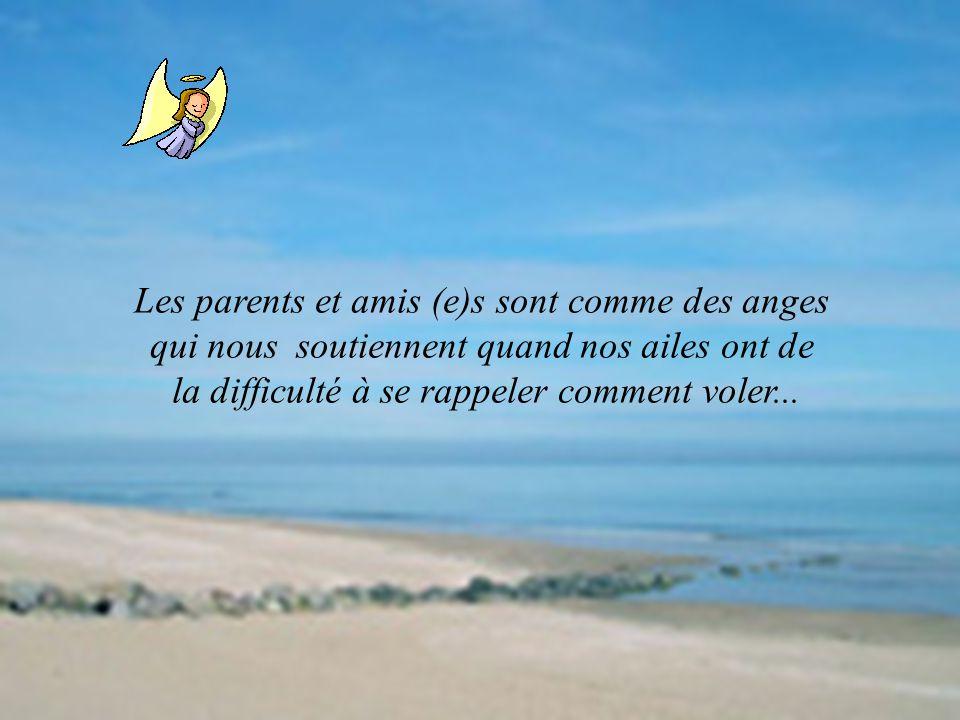 Les parents et amis (e)s sont comme des anges qui nous soutiennent quand nos ailes ont de la difficulté à se rappeler comment voler...