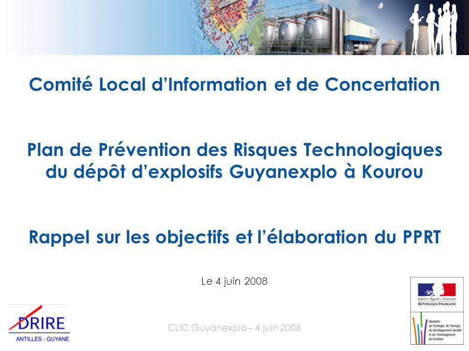 CLIC Guyanexplo – 4 juin 2008 Comité Local d'Information et de Concertation Plan de Prévention des Risques Technologiques du dépôt d'explosifs Guyanexplo à Kourou Rappel sur les objectifs et l'élaboration du PPRT Le 4 juin 2008