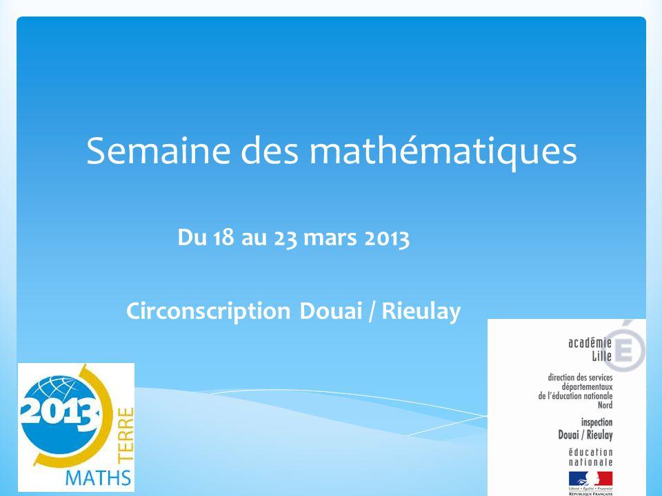 Semaine des mathématiques Du 18 au 23 mars 2013 Circonscription Douai / Rieulay