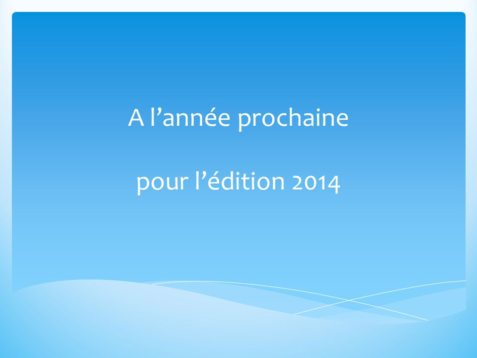 A l'année prochaine pour l'édition 2014