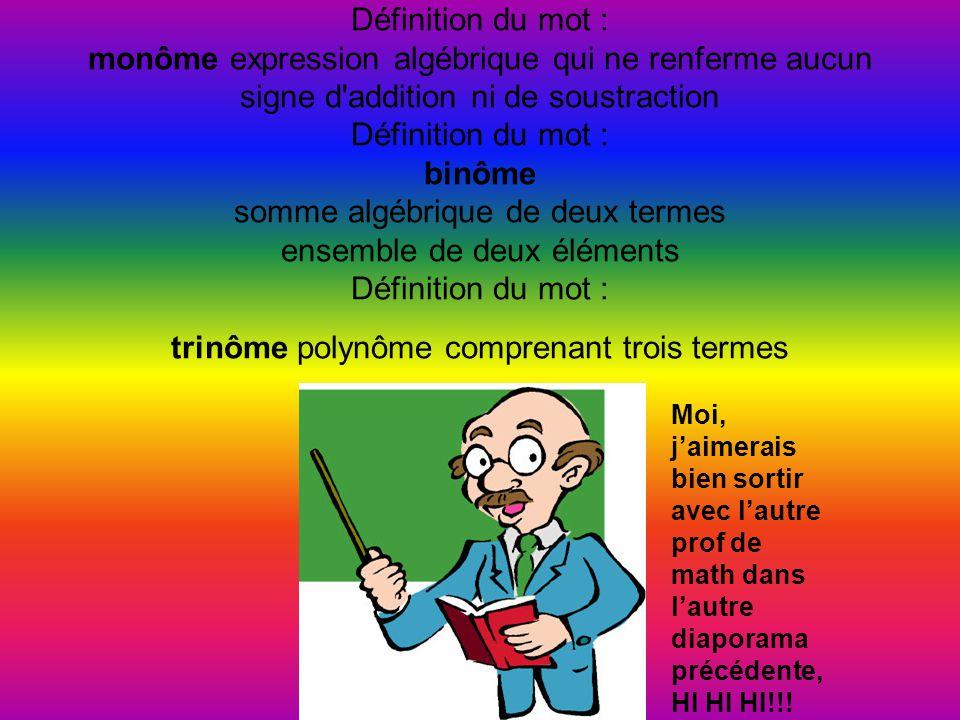Définition du mot : monôme expression algébrique qui ne renferme aucun signe d addition ni de soustraction Définition du mot : binôme somme algébrique de deux termes ensemble de deux éléments Définition du mot : trinôme polynôme comprenant trois termes Moi, j'aimerais bien sortir avec l'autre prof de math dans l'autre diaporama précédente, HI HI HI!!!