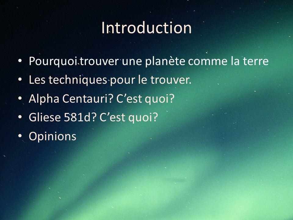 Introduction Pourquoi trouver une planète comme la terre Les techniques pour le trouver. Alpha Centauri? C'est quoi? Gliese 581d? C'est quoi? Opinions