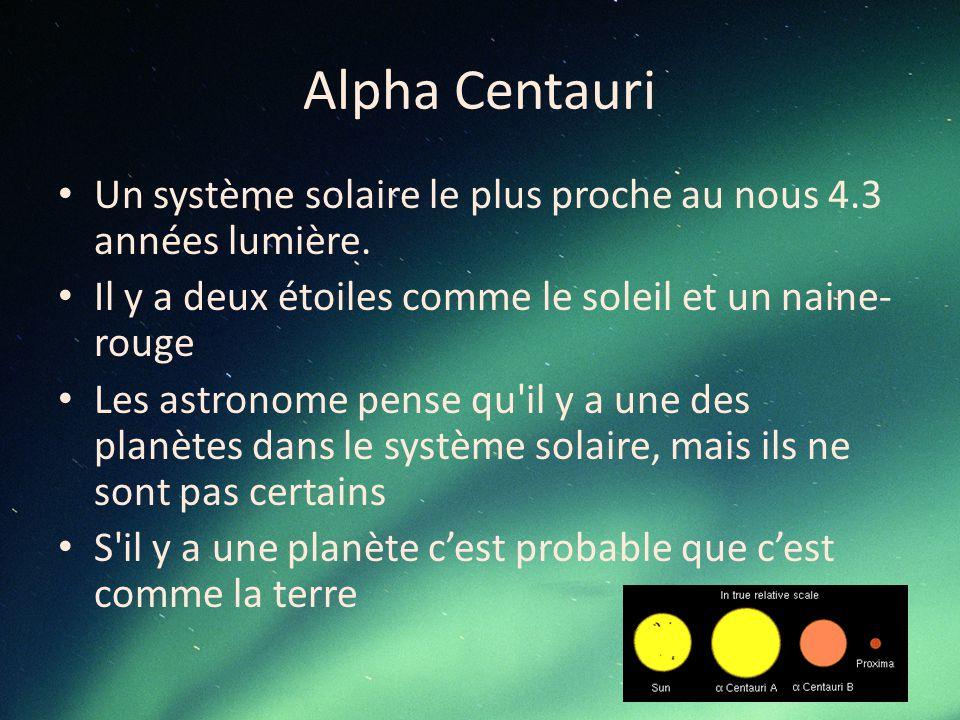 Alpha Centauri Un système solaire le plus proche au nous 4.3 années lumière. Il y a deux étoiles comme le soleil et un naine- rouge Les astronome pens
