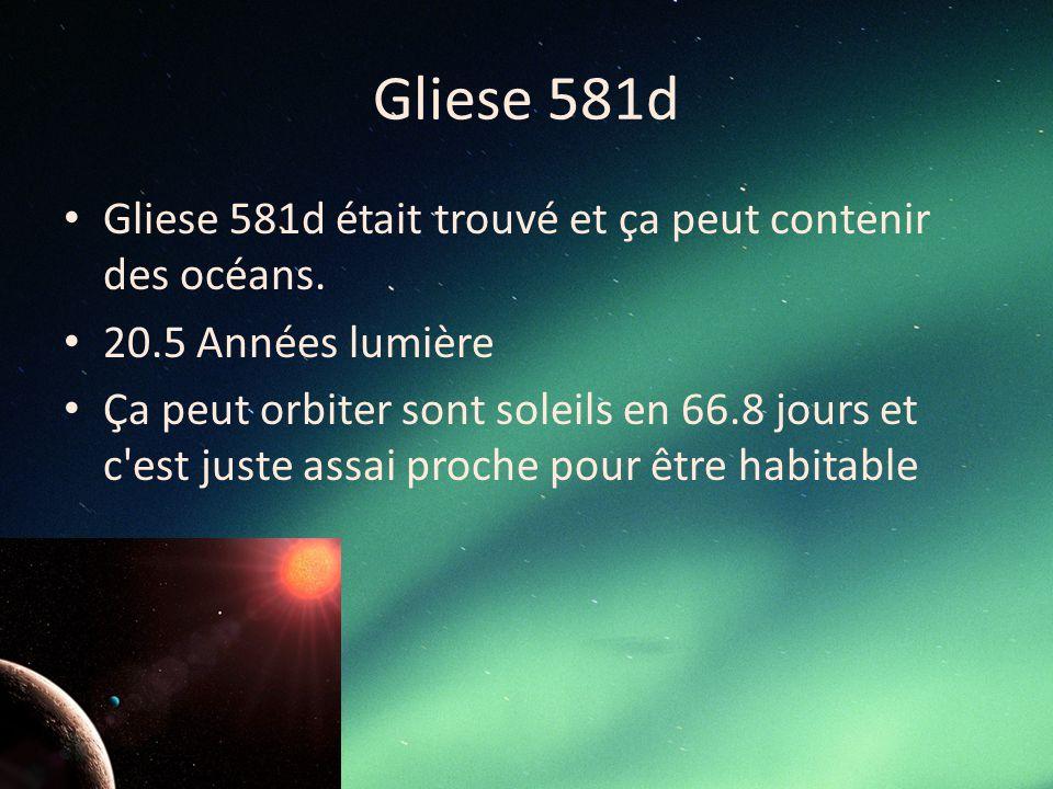 Gliese 581d Gliese 581d était trouvé et ça peut contenir des océans. 20.5 Années lumière Ça peut orbiter sont soleils en 66.8 jours et c'est juste ass