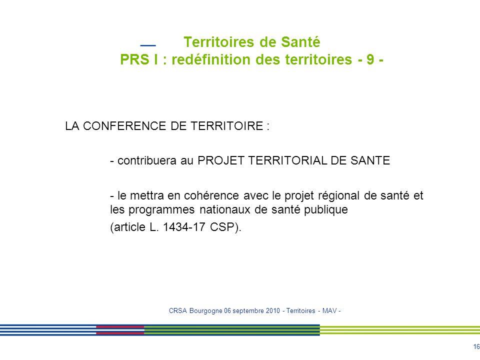 16 Territoires de Santé PRS I : redéfinition des territoires - 9 - LA CONFERENCE DE TERRITOIRE : - contribuera au PROJET TERRITORIAL DE SANTE - le met